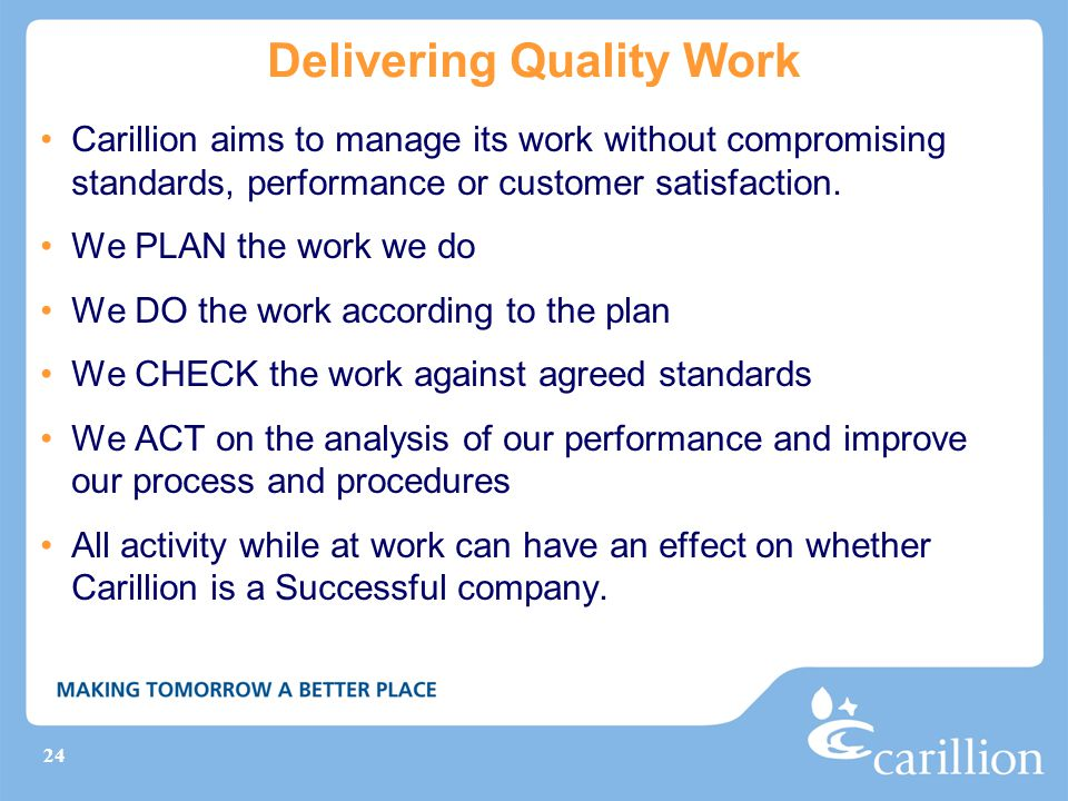 24 Delivering Quality Work Carillion aims to manage its work without compromising standards, performance or customer satisfaction. We PLAN the work we