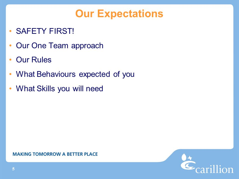 5 Our Expectations SAFETY FIRST! Our One Team approach Our Rules What Behaviours expected of you What Skills you will need