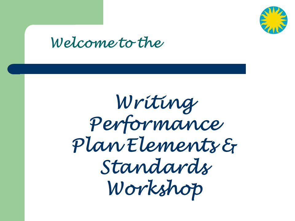 Welcome to the Writing Performance Plan Elements & Standards Workshop