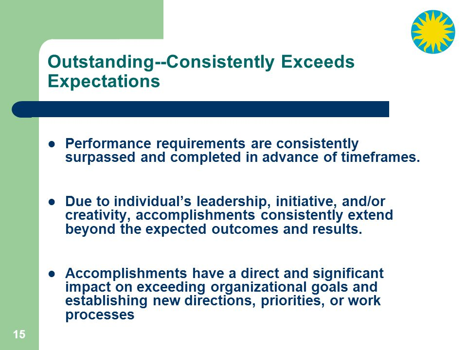 15 Outstanding--Consistently Exceeds Expectations Performance requirements are consistently surpassed and completed in advance of timeframes.