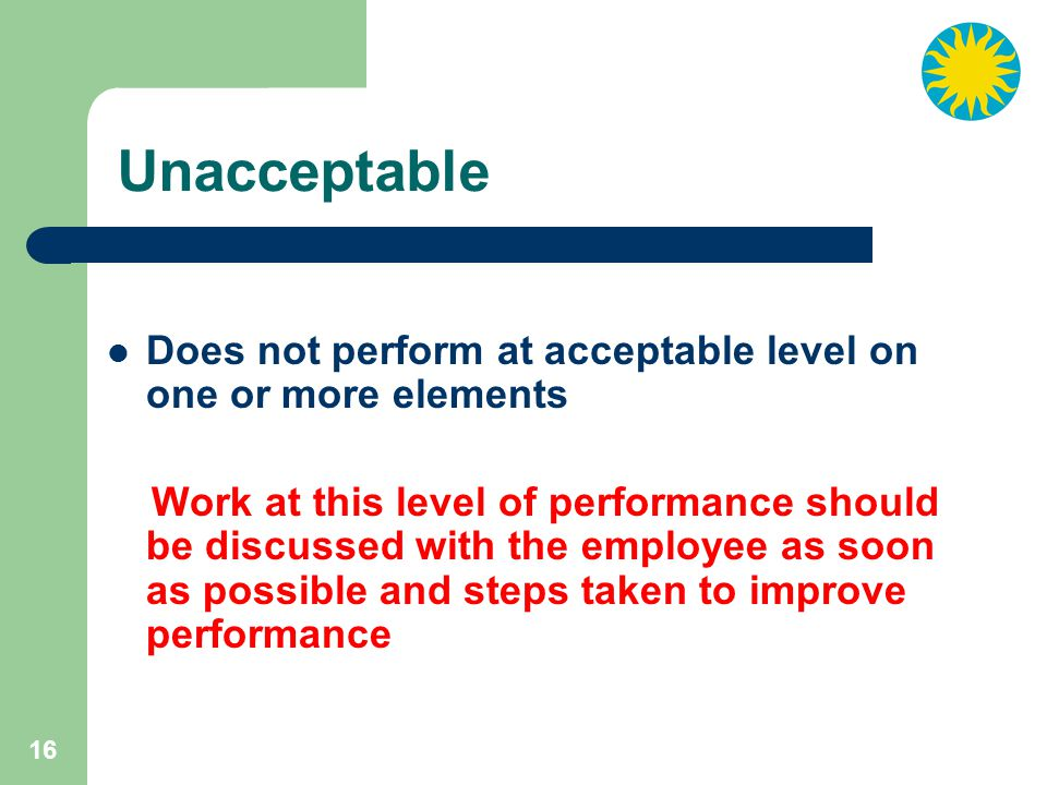 16 Unacceptable Does not perform at acceptable level on one or more elements Work at this level of performance should be discussed with the employee as soon as possible and steps taken to improve performance