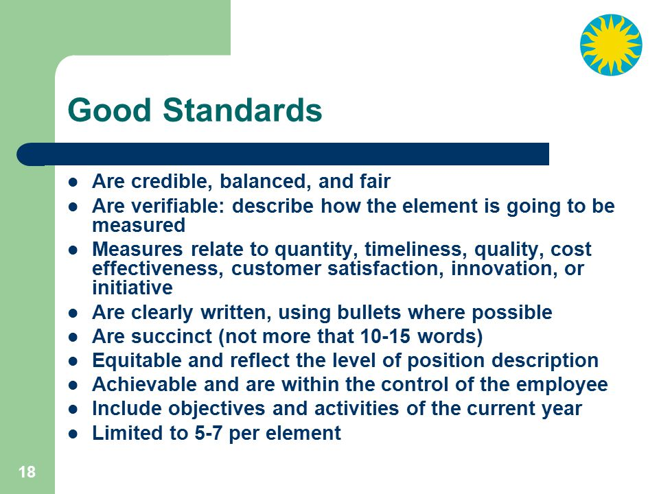 18 Good Standards Are credible, balanced, and fair Are verifiable: describe how the element is going to be measured Measures relate to quantity, timeliness, quality, cost effectiveness, customer satisfaction, innovation, or initiative Are clearly written, using bullets where possible Are succinct (not more that 10-15 words) Equitable and reflect the level of position description Achievable and are within the control of the employee Include objectives and activities of the current year Limited to 5-7 per element