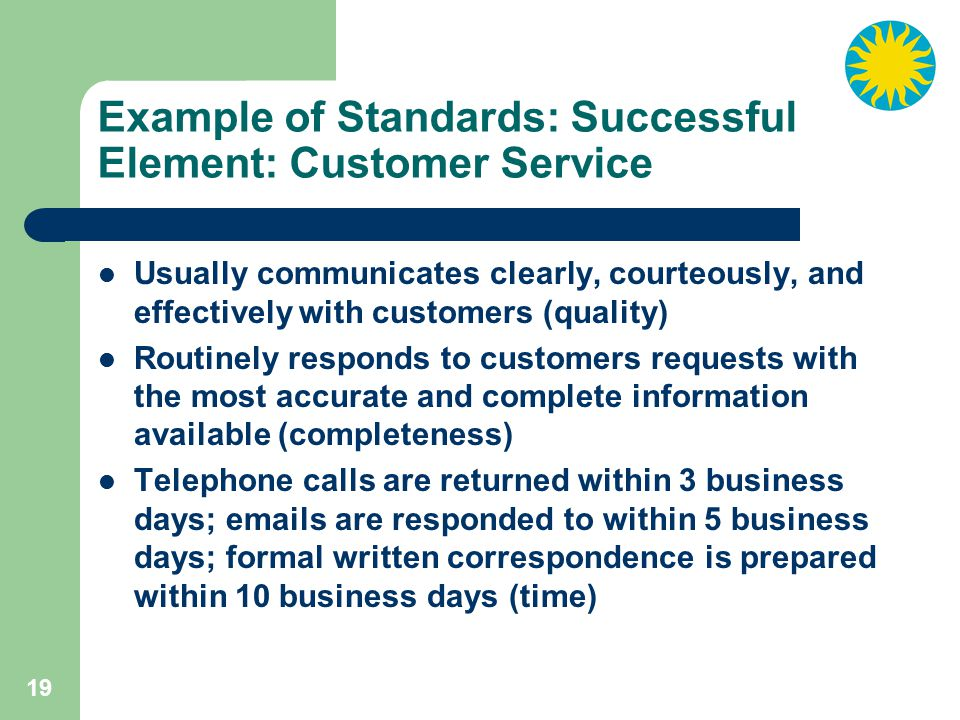 19 Example of Standards: Successful Element: Customer Service Usually communicates clearly, courteously, and effectively with customers (quality) Routinely responds to customers requests with the most accurate and complete information available (completeness) Telephone calls are returned within 3 business days; emails are responded to within 5 business days; formal written correspondence is prepared within 10 business days (time)