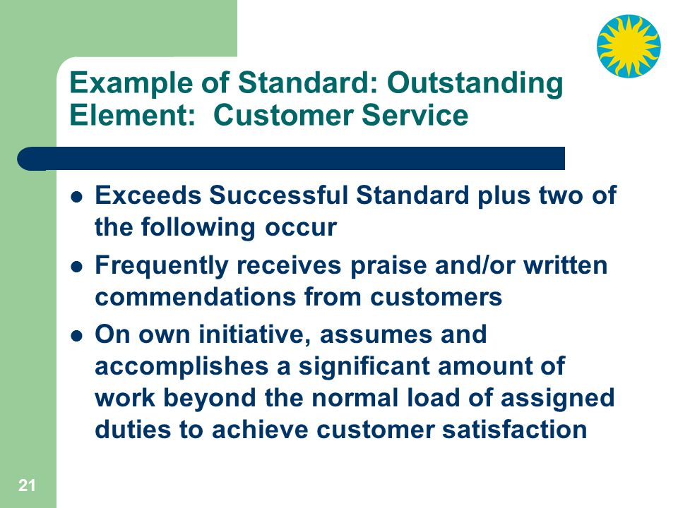 21 Example of Standard: Outstanding Element: Customer Service Exceeds Successful Standard plus two of the following occur Frequently receives praise and/or written commendations from customers On own initiative, assumes and accomplishes a significant amount of work beyond the normal load of assigned duties to achieve customer satisfaction