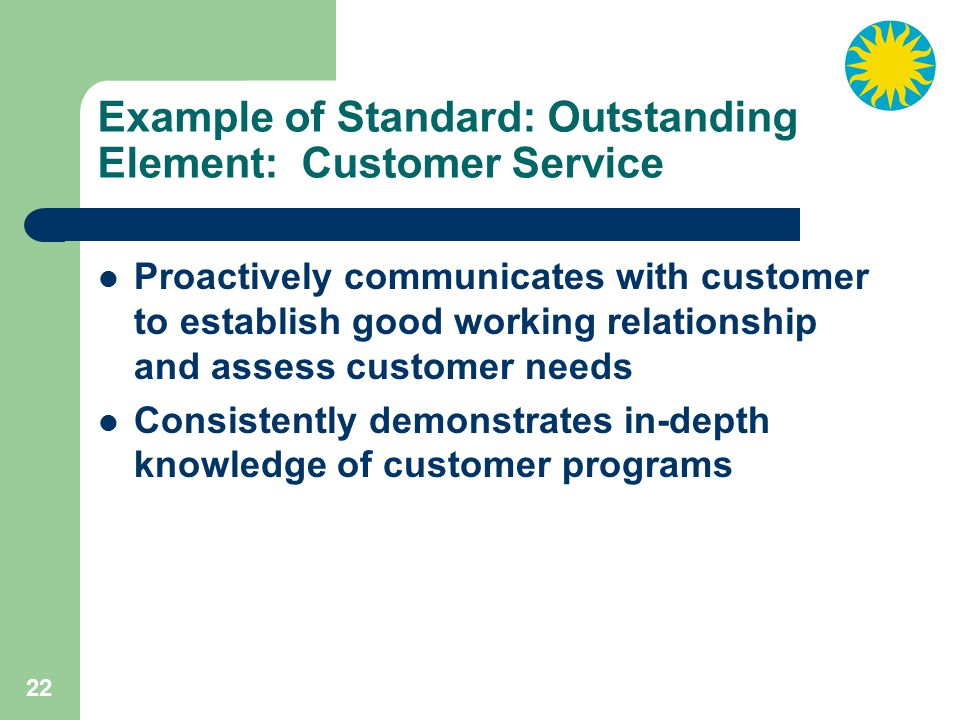 22 Example of Standard: Outstanding Element: Customer Service Proactively communicates with customer to establish good working relationship and assess customer needs Consistently demonstrates in-depth knowledge of customer programs