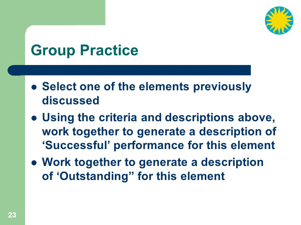 23 Group Practice Select one of the elements previously discussed Using the criteria and descriptions above, work together to generate a description of 'Successful' performance for this element Work together to generate a description of 'Outstanding for this element
