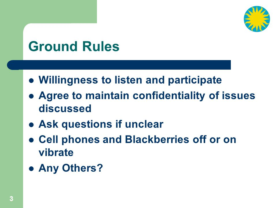 3 Ground Rules Willingness to listen and participate Agree to maintain confidentiality of issues discussed Ask questions if unclear Cell phones and Blackberries off or on vibrate Any Others?