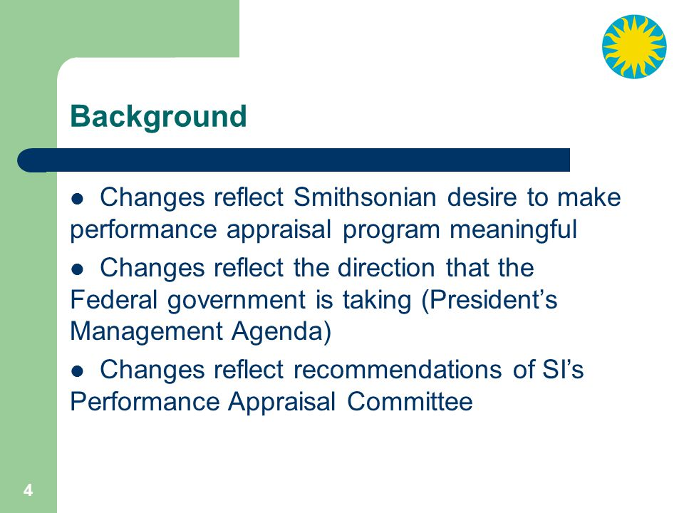 4 Background Changes reflect Smithsonian desire to make performance appraisal program meaningful Changes reflect the direction that the Federal government is taking (President's Management Agenda) Changes reflect recommendations of SI's Performance Appraisal Committee