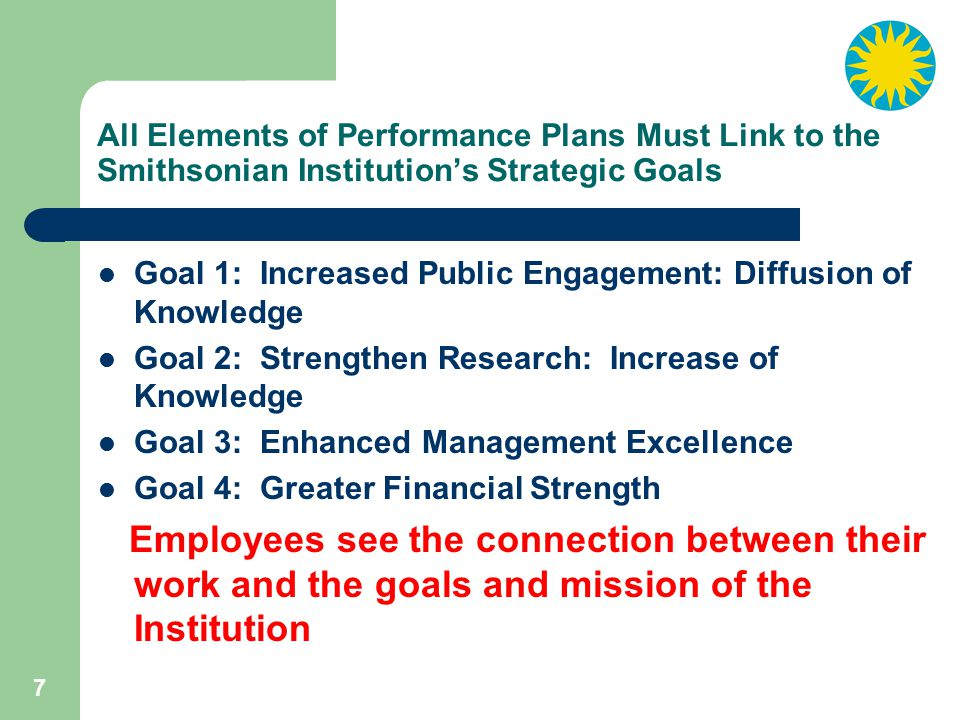 7 All Elements of Performance Plans Must Link to the Smithsonian Institution's Strategic Goals Goal 1: Increased Public Engagement: Diffusion of Knowledge Goal 2: Strengthen Research: Increase of Knowledge Goal 3: Enhanced Management Excellence Goal 4: Greater Financial Strength Employees see the connection between their work and the goals and mission of the Institution