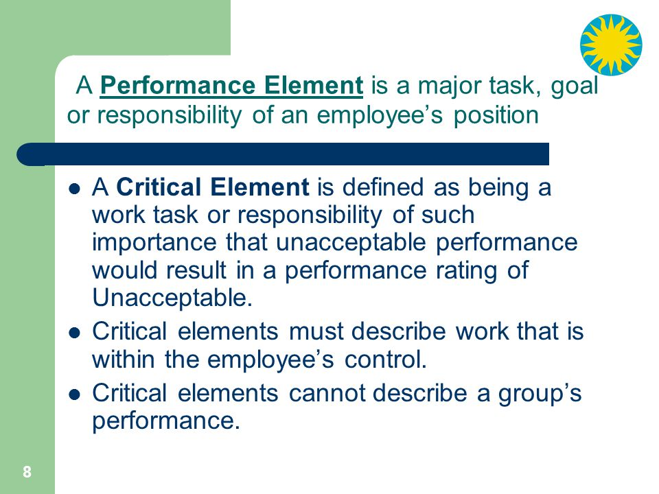 8 A Performance Element is a major task, goal or responsibility of an employee's position A Critical Element is defined as being a work task or responsibility of such importance that unacceptable performance would result in a performance rating of Unacceptable.