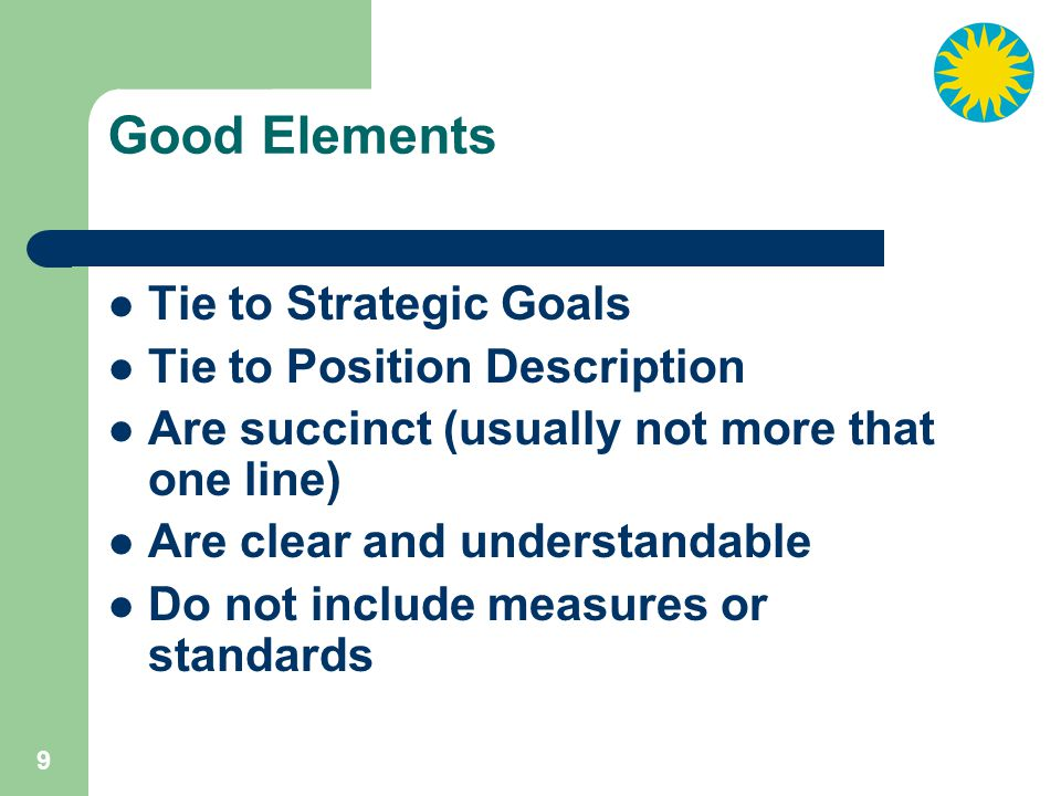 9 Good Elements Tie to Strategic Goals Tie to Position Description Are succinct (usually not more that one line) Are clear and understandable Do not include measures or standards