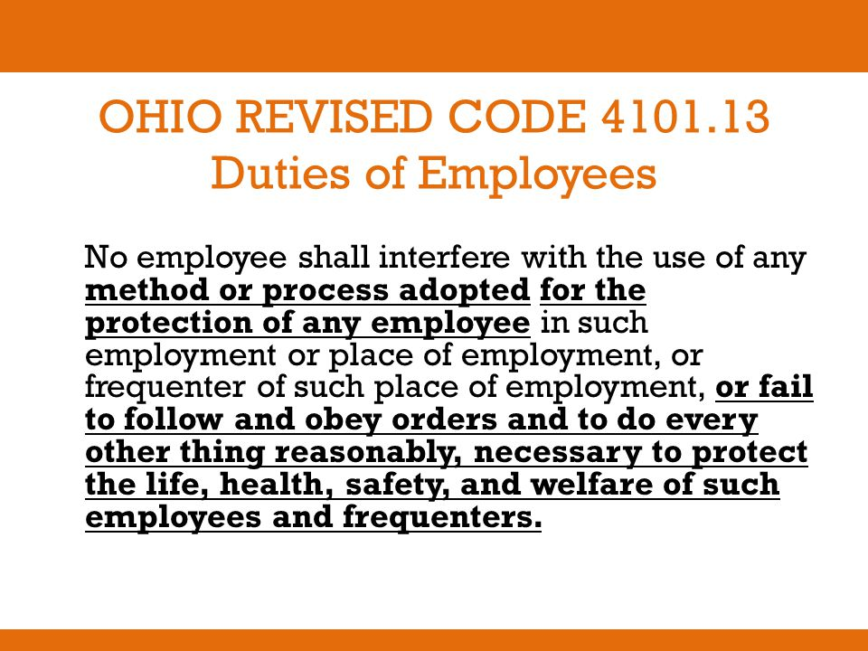 OHIO REVISED CODE 4101.13 Duties of Employees No employee shall interfere with the use of any method or process adopted for the protection of any empl