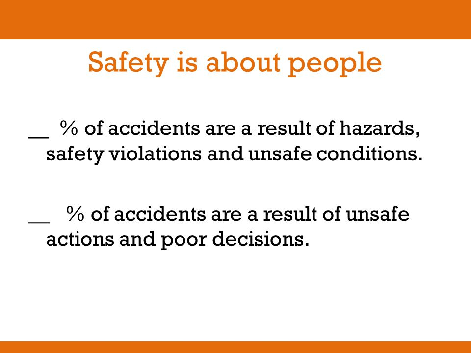 Safety is about people __ % of accidents are a result of hazards, safety violations and unsafe conditions. __ % of accidents are a result of unsafe ac