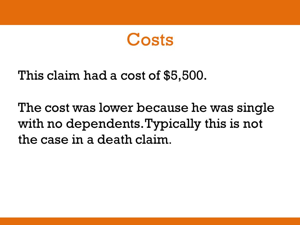 Costs This claim had a cost of $5,500. The cost was lower because he was single with no dependents. Typically this is not the case in a death claim.