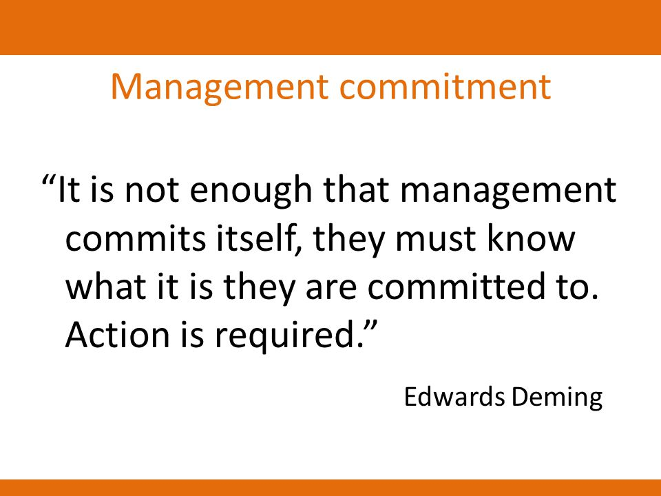 "Management commitment ""It is not enough that management commits itself, they must know what it is they are committed to. Action is required."" Edwards"