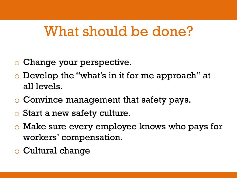 "What should be done? o Change your perspective. o Develop the ""what's in it for me approach"" at all levels. o Convince management that safety pays. o"