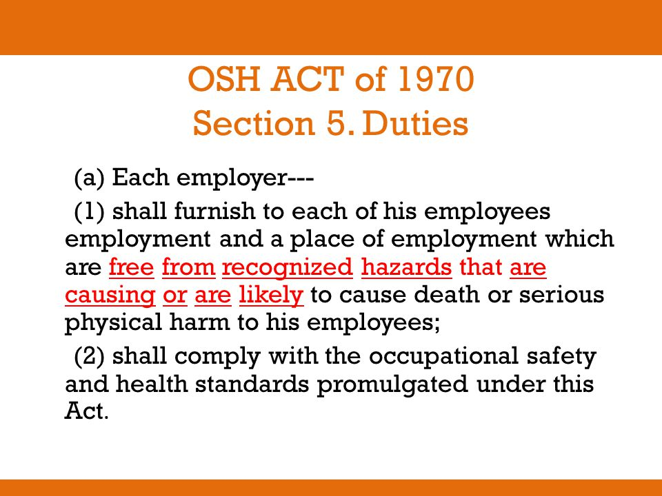 OSH ACT of 1970 Section 5. Duties (a) Each employer--- (1) shall furnish to each of his employees employment and a place of employment which are free