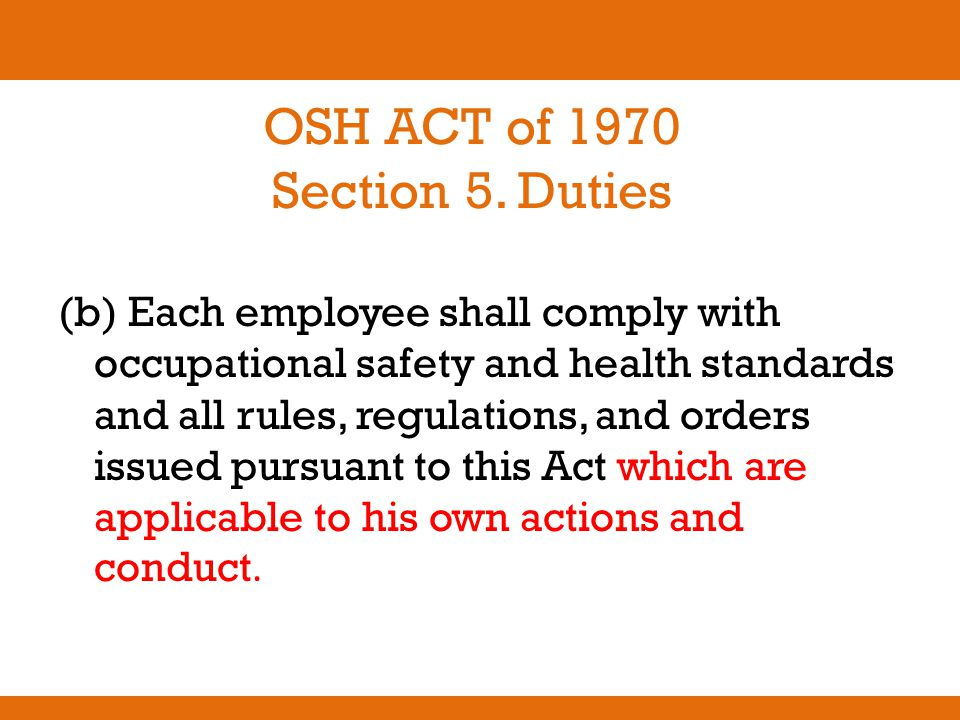 OSH ACT of 1970 Section 5. Duties (b) Each employee shall comply with occupational safety and health standards and all rules, regulations, and orders
