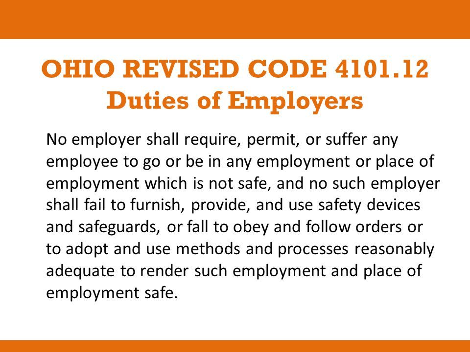 OHIO REVISED CODE 4101.12 Duties of Employers No employer shall require, permit, or suffer any employee to go or be in any employment or place of empl