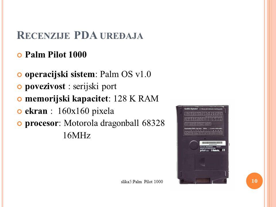 R ECENZIJE PDA UREĐAJA Palm Pilot 1000 operacijski sistem: Palm OS v1.0 povezivost : serijski port memorijski kapacitet: 128 K RAM ekran : 160x160 pixela procesor: Motorola dragonball 68328 16MHz slika5:Palm Pilot 1000 10
