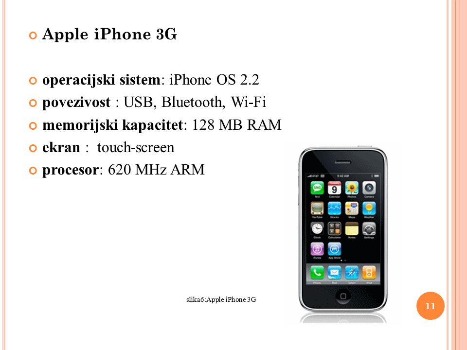 Apple iPhone 3G operacijski sistem: iPhone OS 2.2 povezivost : USB, Bluetooth, Wi-Fi memorijski kapacitet: 128 MB RAM ekran : touch-screen procesor: 620 MHz ARM slika6:Apple iPhone 3G 11
