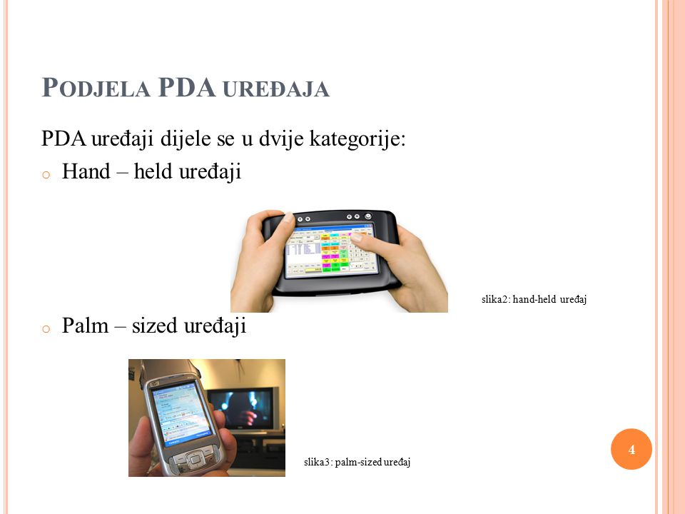 P ODJELA PDA UREĐAJA PDA uređaji dijele se u dvije kategorije: o Hand – held uređaji slika2: hand-held uređaj o Palm – sized uređaji slika3: palm-sized uređaj 4