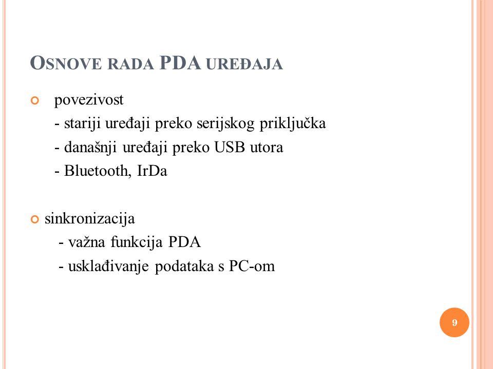 O SNOVE RADA PDA UREĐAJA povezivost - stariji uređaji preko serijskog priključka - današnji uređaji preko USB utora - Bluetooth, IrDa sinkronizacija - važna funkcija PDA - usklađivanje podataka s PC-om 9