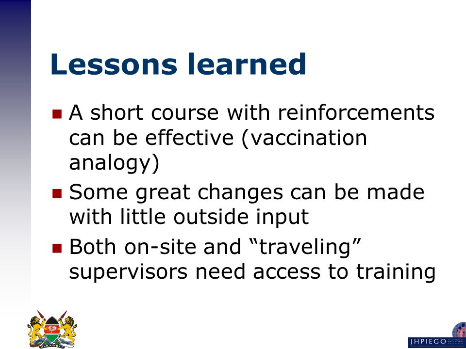 Lessons learned A short course with reinforcements can be effective (vaccination analogy) Some great changes can be made with little outside input Both on-site and traveling supervisors need access to training