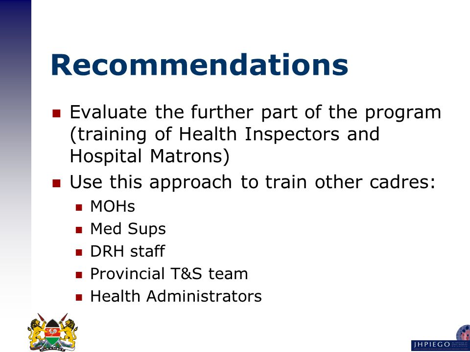 Recommendations Evaluate the further part of the program (training of Health Inspectors and Hospital Matrons) Use this approach to train other cadres: MOHs Med Sups DRH staff Provincial T&S team Health Administrators