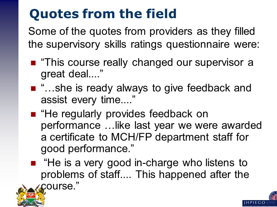 Quotes from the field This course really changed our supervisor a great deal.... …she is ready always to give feedback and assist every time.... He regularly provides feedback on performance …like last year we were awarded a certificate to MCH/FP department staff for good performance. He is a very good in-charge who listens to problems of staff....