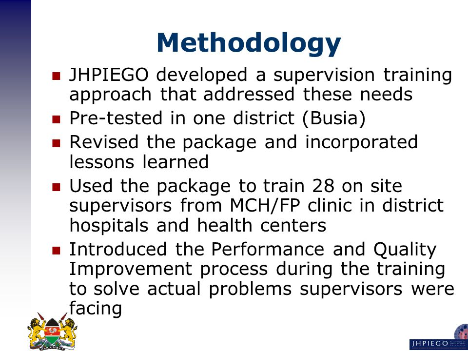 Methodology JHPIEGO developed a supervision training approach that addressed these needs Pre-tested in one district (Busia) Revised the package and incorporated lessons learned Used the package to train 28 on site supervisors from MCH/FP clinic in district hospitals and health centers Introduced the Performance and Quality Improvement process during the training to solve actual problems supervisors were facing