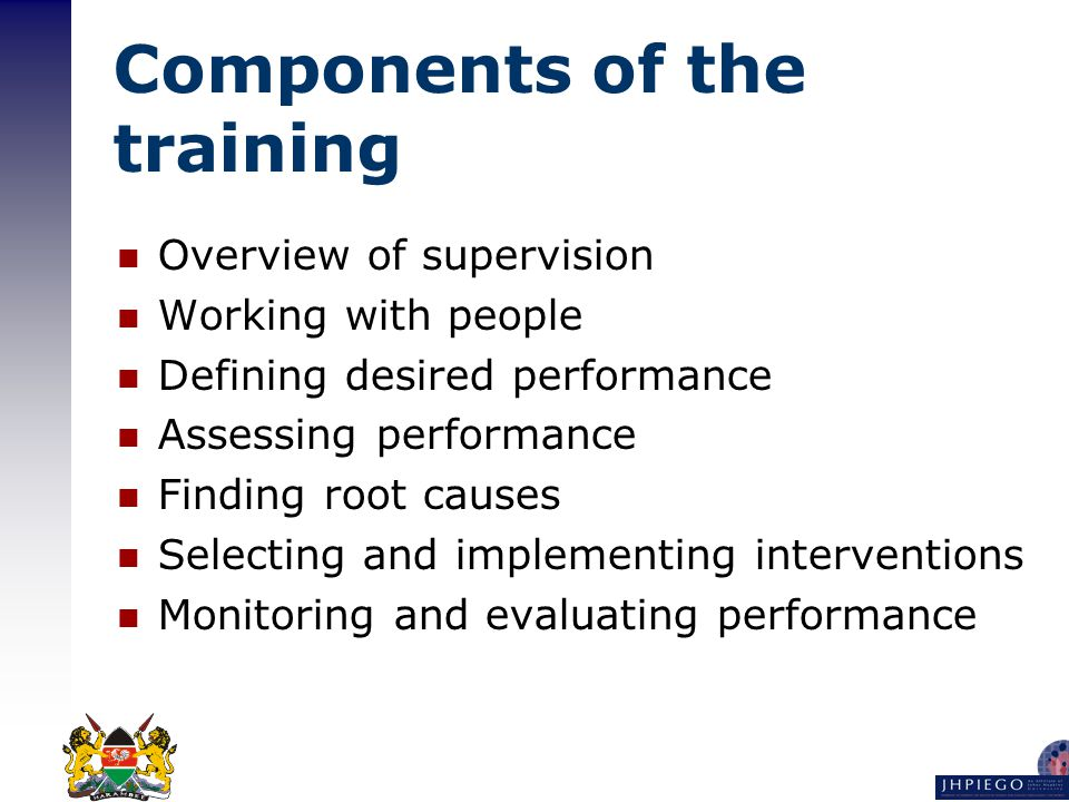Components of the training Overview of supervision Working with people Defining desired performance Assessing performance Finding root causes Selecting and implementing interventions Monitoring and evaluating performance
