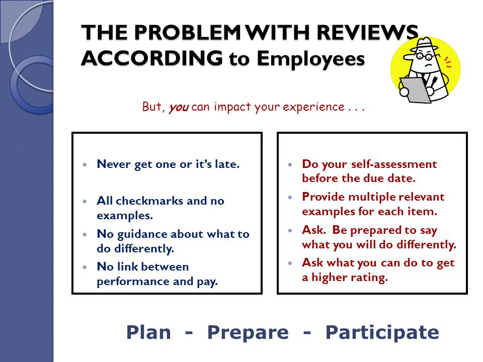 THE PROBLEM WITH REVIEWS ACCORDING to Employees Never get one or it's late. All checkmarks and no examples. No guidance about what to do differently.