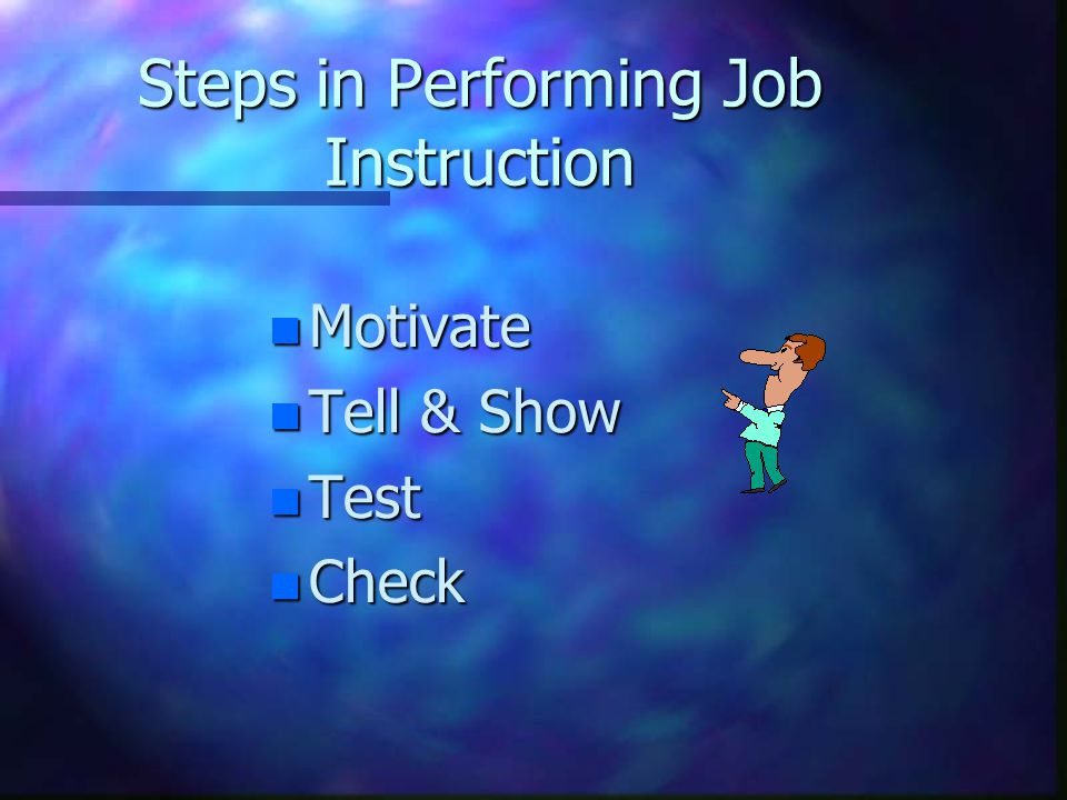 Steps in Performing Job Instruction n Motivate n Tell & Show n Test n Check