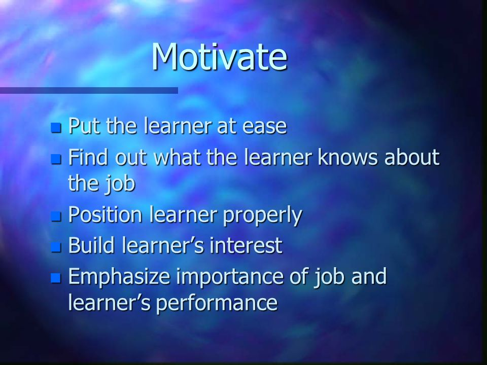 Motivate n Put the learner at ease n Find out what the learner knows about the job n Position learner properly n Build learner's interest n Emphasize importance of job and learner's performance