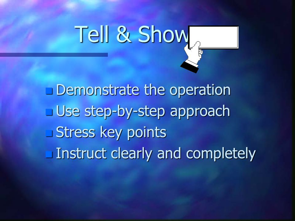 Tell & Show n Demonstrate the operation n Use step-by-step approach n Stress key points n Instruct clearly and completely