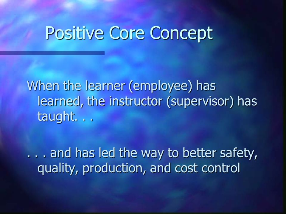 Positive Core Concept When the learner (employee) has learned, the instructor (supervisor) has taught...... and has led the way to better safety, qual
