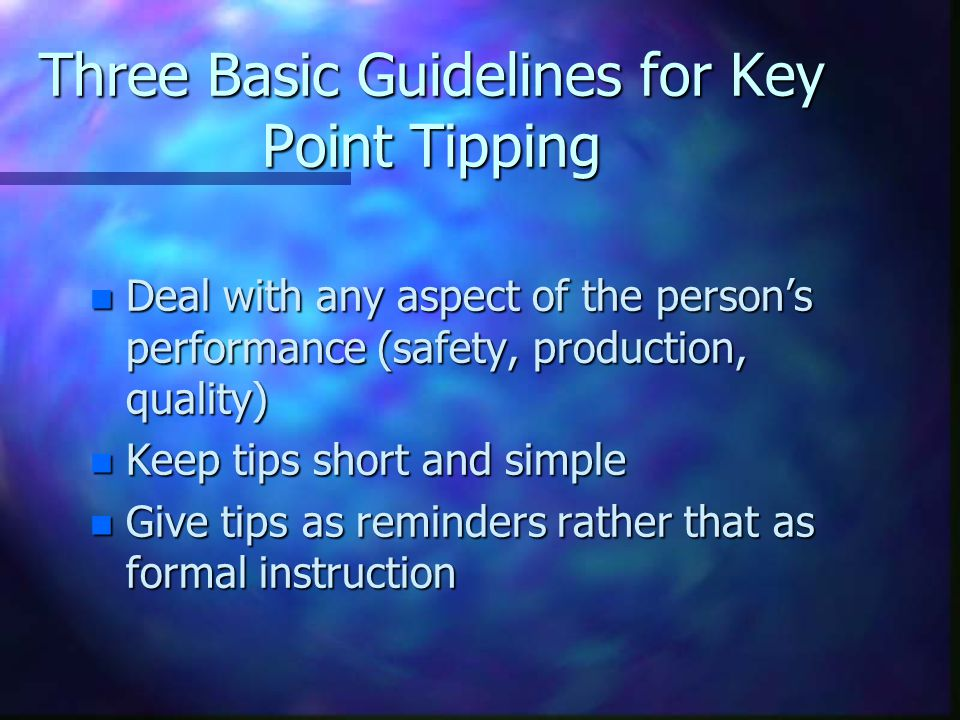Three Basic Guidelines for Key Point Tipping n Deal with any aspect of the person's performance (safety, production, quality) n Keep tips short and si
