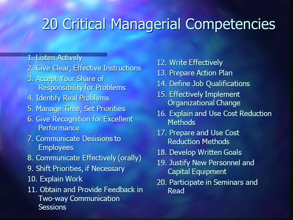 20 Critical Managerial Competencies 1. Listen Actively 2. Give Clear, Effective Instructions 3. Accept Your Share of Responsibility for Problems 4. Id