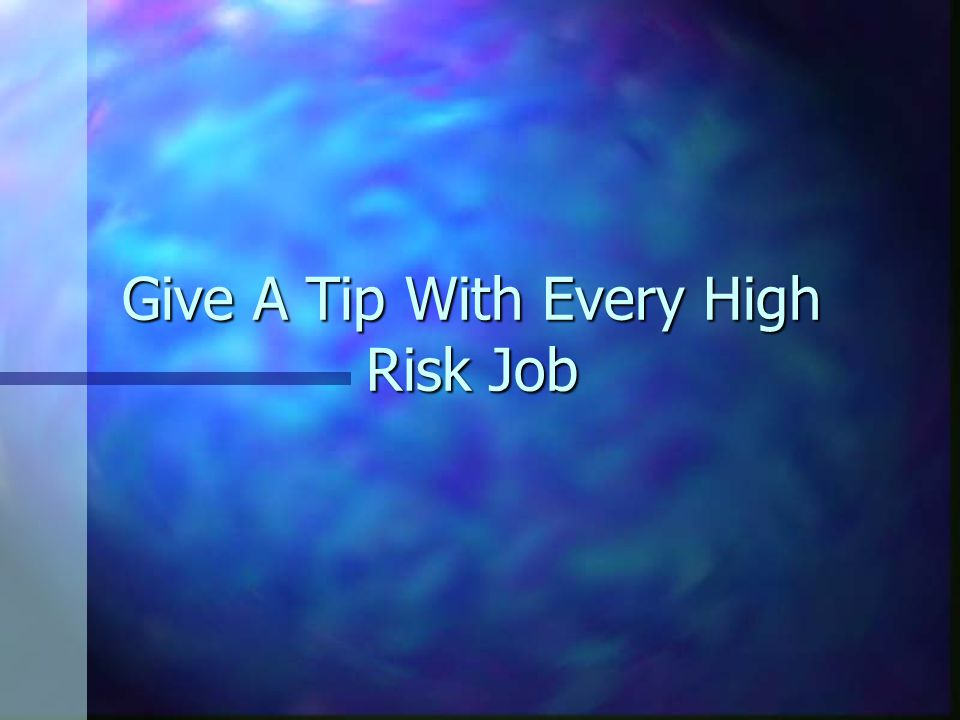 Give A Tip With Every High Risk Job