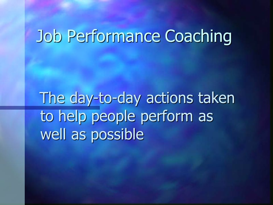 Job Performance Coaching The day-to-day actions taken to help people perform as well as possible The day-to-day actions taken to help people perform a