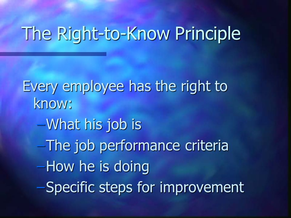 The Right-to-Know Principle Every employee has the right to know: –What his job is –The job performance criteria –How he is doing –Specific steps for