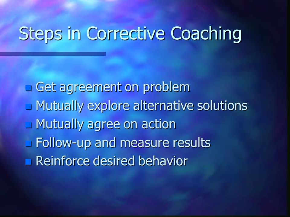 Steps in Corrective Coaching n Get agreement on problem n Mutually explore alternative solutions n Mutually agree on action n Follow-up and measure re