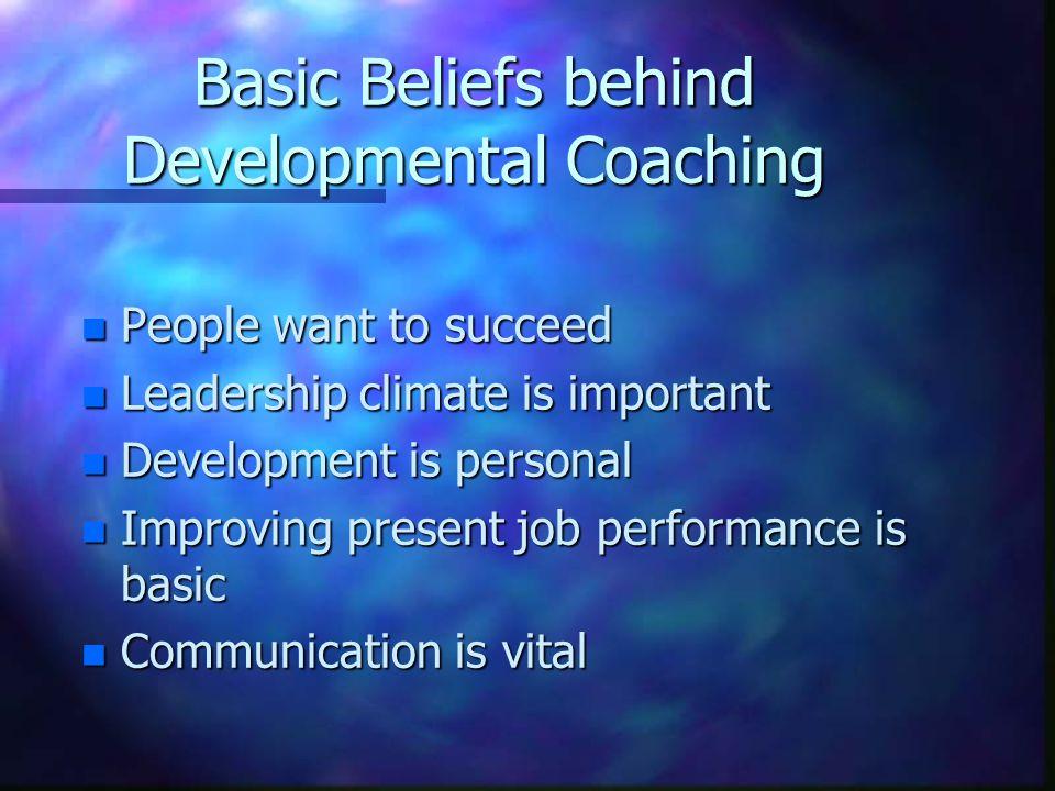 Basic Beliefs behind Developmental Coaching n People want to succeed n Leadership climate is important n Development is personal n Improving present job performance is basic n Communication is vital