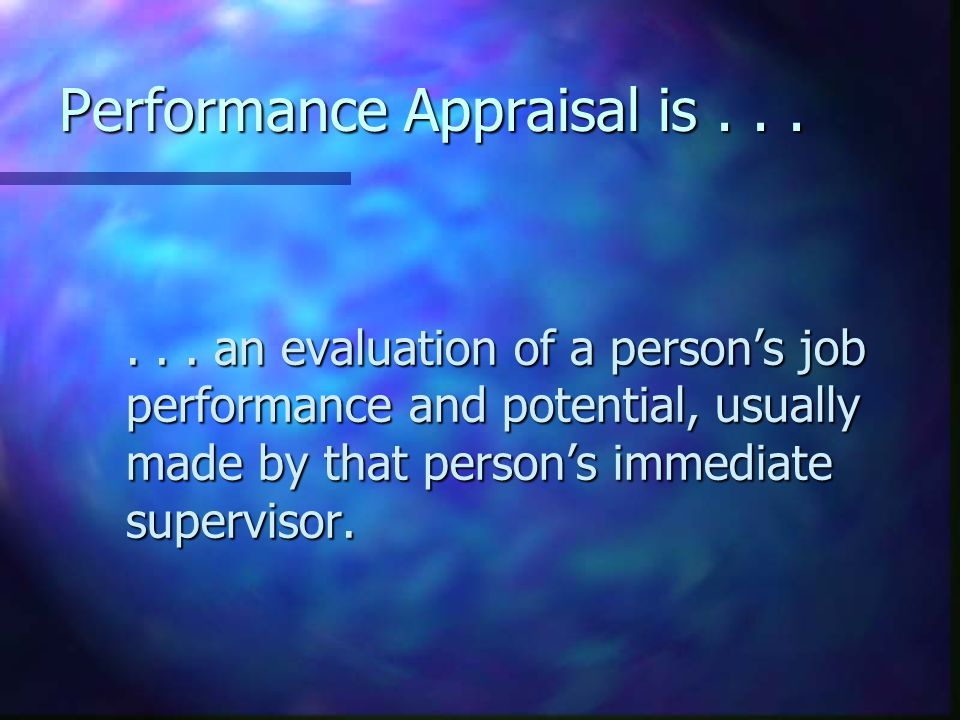 Performance Appraisal is...... an evaluation of a person's job performance and potential, usually made by that person's immediate supervisor.... an ev