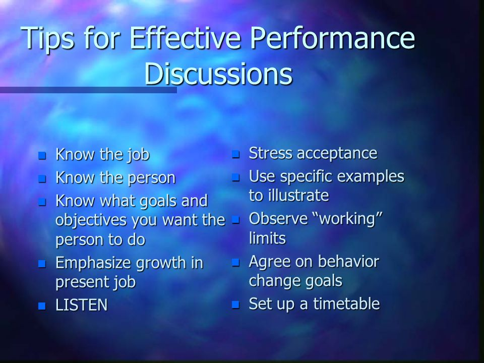 Tips for Effective Performance Discussions n Know the job n Know the person n Know what goals and objectives you want the person to do n Emphasize gro