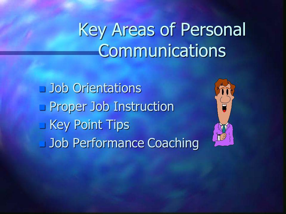 Key Areas of Personal Communications n Job Orientations n Proper Job Instruction n Key Point Tips n Job Performance Coaching