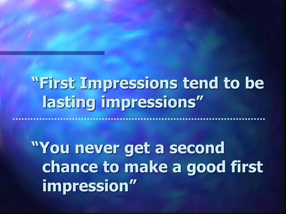First Impressions tend to be lasting impressions You never get a second chance to make a good first impression