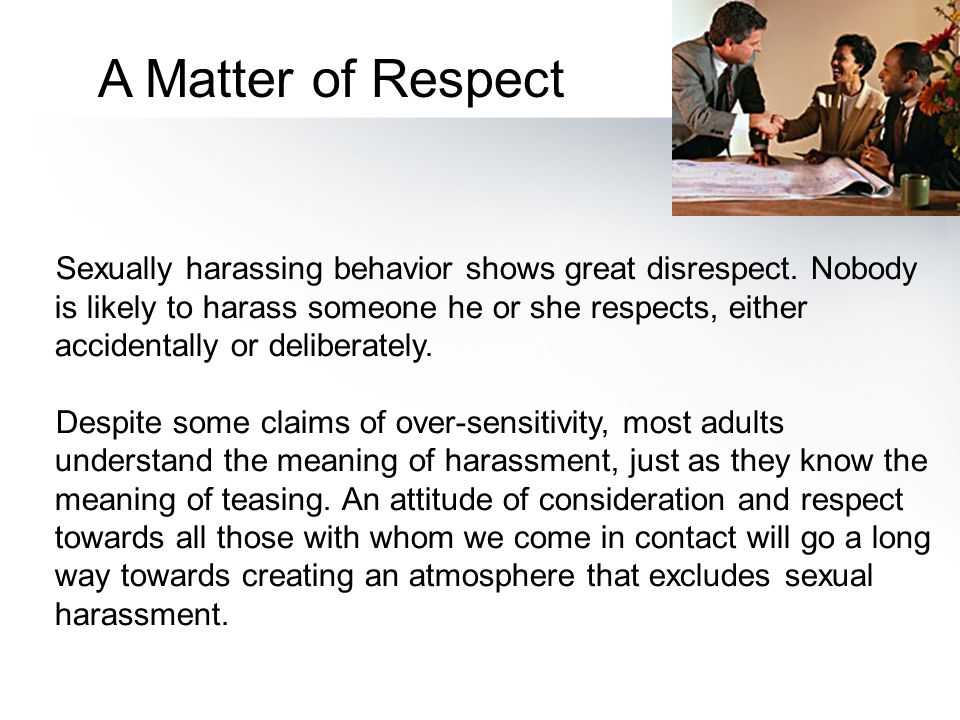 Sexually harassing behavior shows great disrespect. Nobody is likely to harass someone he or she respects, either accidentally or deliberately. Despit