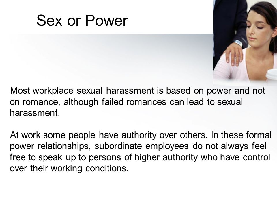 Most workplace sexual harassment is based on power and not on romance, although failed romances can lead to sexual harassment. At work some people hav